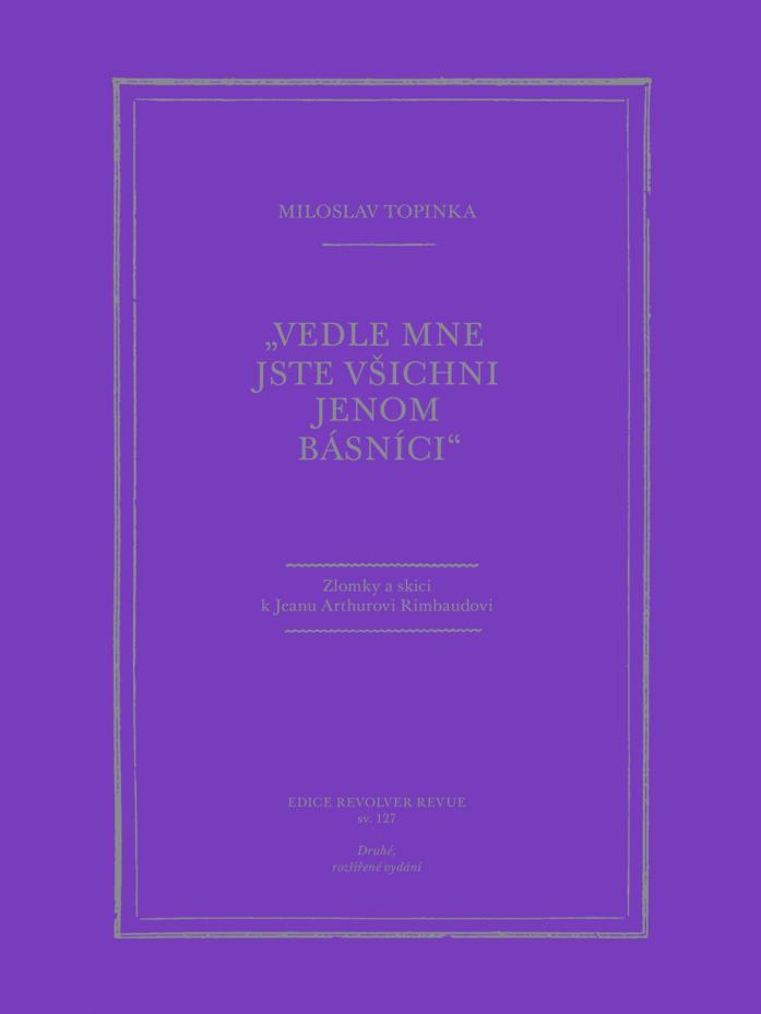 """ERR 127/2020 Miloslav TOPINKA """"Vedle mne jste všichni jenom básníci"""": Zlomky a skici k Jeanu Arthurovi Rimbaudovi"""